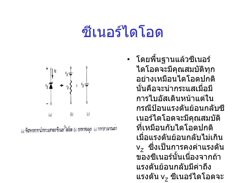 ซีเนอร์ไดโอด • โดยพื้นฐานแล้วซีเนอร์ ไดโอดจะมีคุณสมบัติทุก อย่างเหมือนไดโอดปกติ นั่นคือจะนำกระแสเมื่อมี การไบอัสเดินหน้าแต่ใน กรณีป้อนแรงดันย้อนกลับซี เนอร์ไดโอดจะมีคุณสมบัติ ที่เหมือนกับไดโอดปกติ เมื่อแรงดันย้อนกลับไม่เกิน v Z ซึ่งเป็นการคงค่าแรงดัน ของซีเนอร์นั้นเนื่องจากถ้า แรงดันย้อนกลับมีค่าถึง แรงดัน v Z ซีเนอร์ไดโอดจะ นำกระแส