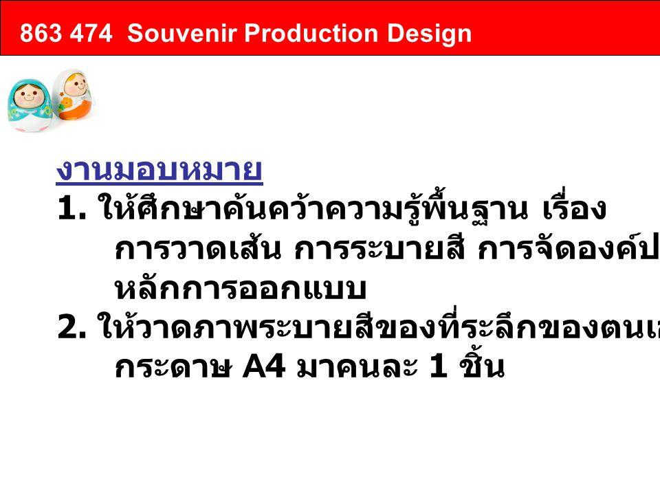 863 474 Souvenir Production Design งานมอบหมาย 1. ให้ศึกษาค้นคว้าความรู้พื้นฐาน เรื่อง การวาดเส้น การระบายสี การจัดองค์ประกอบศิลป์ หลักการออกแบบ 2. ให้