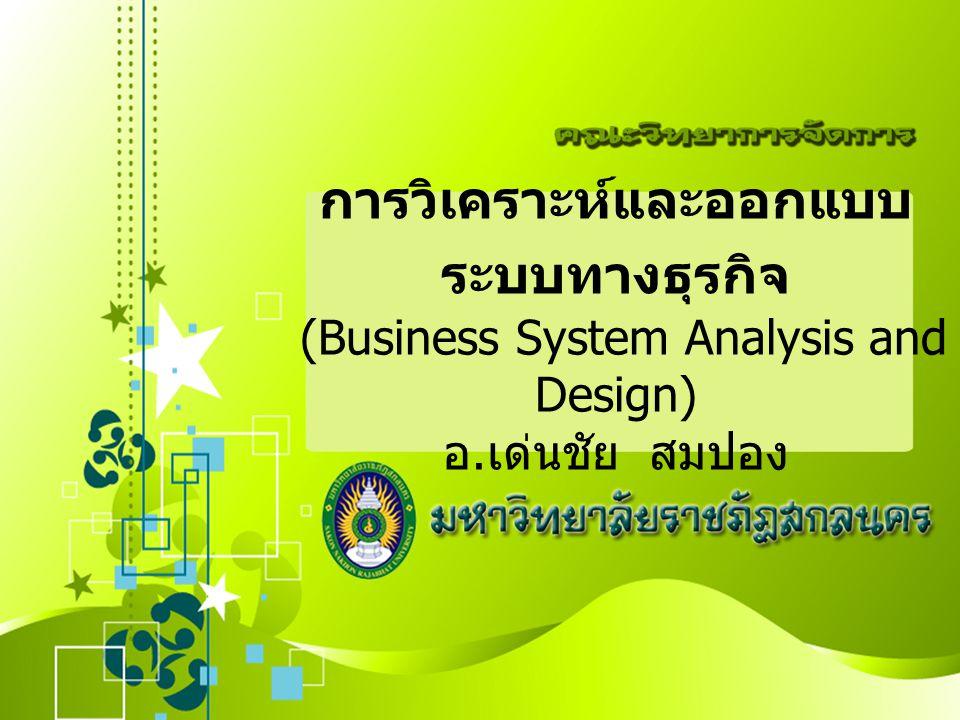 การวิเคราะห์และออกแบบ ระบบทางธุรกิจ (Business System Analysis and Design) อ. เด่นชัย สมปอง