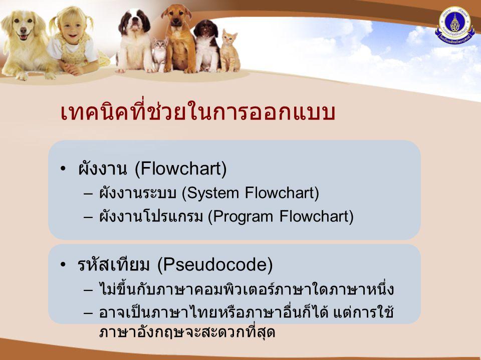 เทคนิคที่ช่วยในการออกแบบ • ผังงาน (Flowchart) – ผังงานระบบ (System Flowchart) – ผังงานโปรแกรม (Program Flowchart) • รหัสเทียม (Pseudocode) – ไม่ขึ้นกั