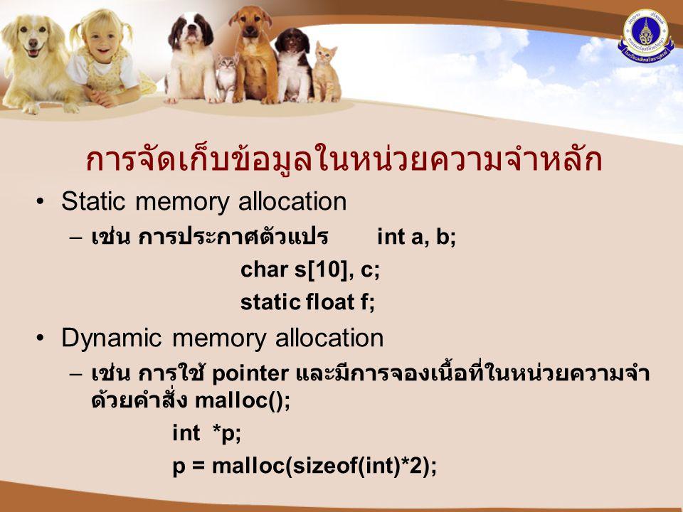 การจัดเก็บข้อมูลในหน่วยความจำหลัก •Static memory allocation – เช่น การประกาศตัวแปร int a, b; char s[10], c; static float f; •Dynamic memory allocation