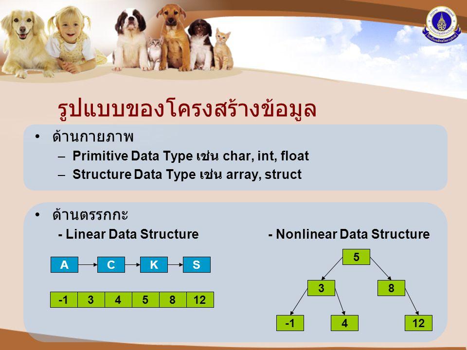รูปแบบของโครงสร้างข้อมูล • ด้านกายภาพ –Primitive Data Type เช่น char, int, float –Structure Data Type เช่น array, struct • ด้านตรรกกะ - Linear Data St