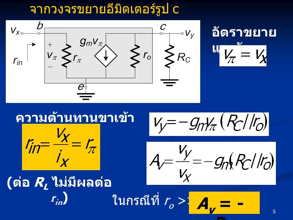 5 อัตราขยาย แรงดัน ความต้านทานขาเข้า ในกรณีที่ r o >> R C A v = - g m R C จากวงจรขยายอีมิตเตอร์รูป c ( ต่อ R L ไม่มีผลต่อ r in )