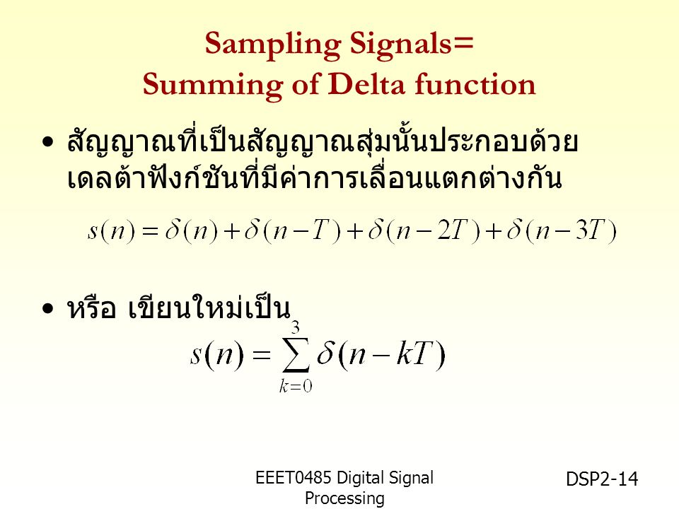 EEET0485 Digital Signal Processing Asst.Prof. Peerapol Yuvapoositanon DSP2-14 Sampling Signals= Summing of Delta function • สัญญาณที่เป็นสัญญาณสุ่มนั้