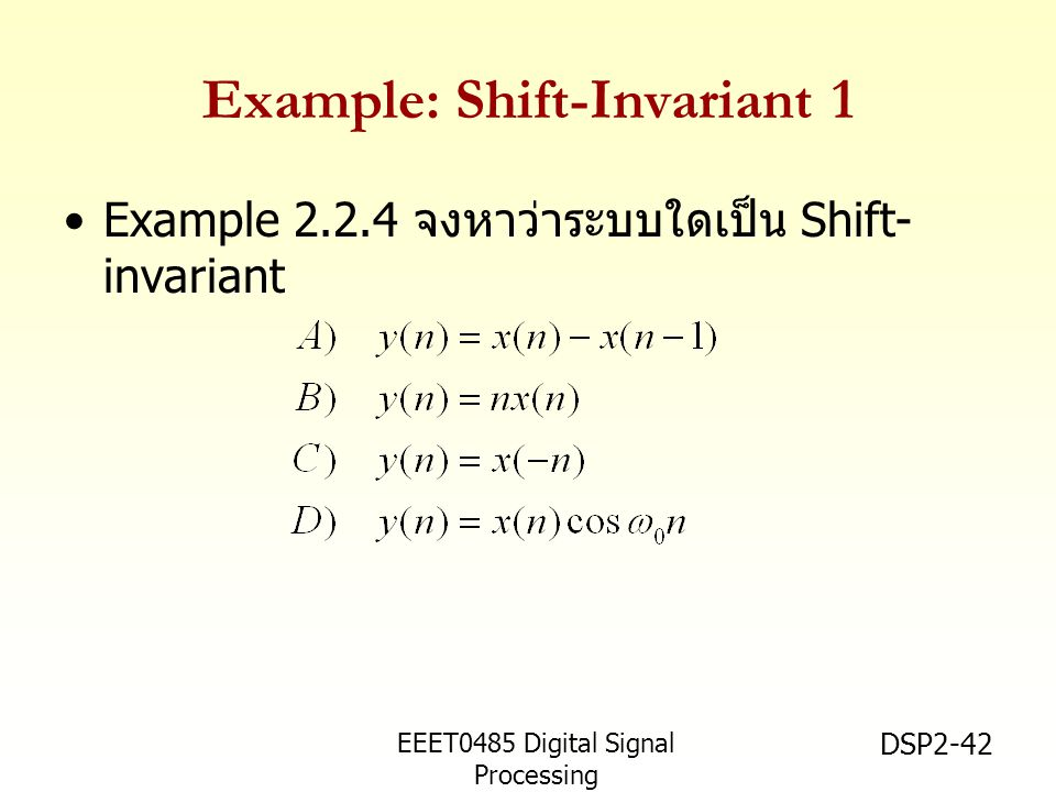 EEET0485 Digital Signal Processing Asst.Prof. Peerapol Yuvapoositanon DSP2-42 Example: Shift-Invariant 1 •Example 2.2.4 จงหาว่าระบบใดเป็น Shift- invar