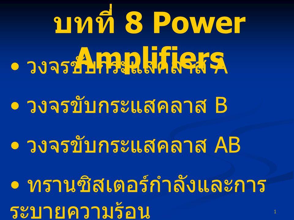 1 บทที่ 8 Power Amplifiers • วงจรขับกระแสคลาส A • วงจรขับกระแสคลาส B • วงจรขับกระแสคลาส AB • ทรานซิสเตอร์กำลังและการ ระบายความร้อน