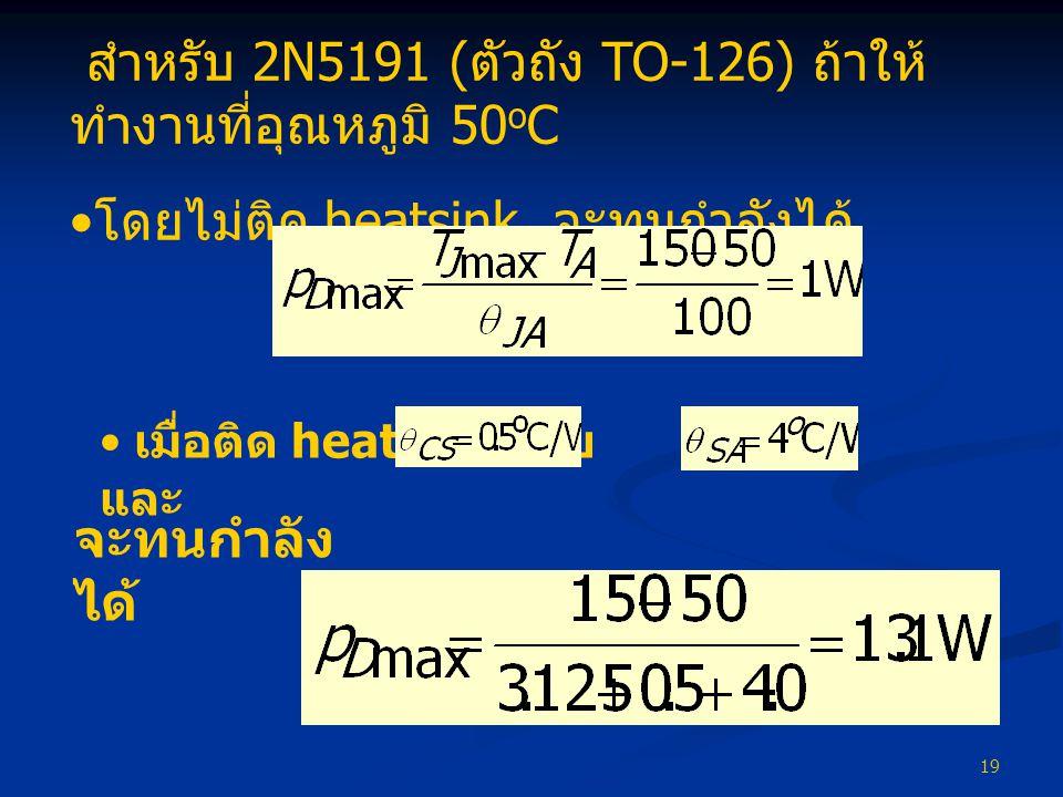 19 สำหรับ 2N5191 ( ตัวถัง TO-126) ถ้าให้ ทำงานที่อุณหภูมิ 50 o C • โดยไม่ติด heatsink จะทนกำลังได้ • เมื่อติด heatsink โดย และ จะทนกำลัง ได้