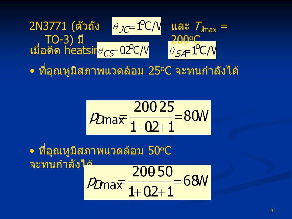 20 เมื่อติด heatsink โดย และ • ที่อุณหูมิสภาพแวดล้อม 25 o C จะทนกำลังได้ 2N3771 ( ตัวถัง TO-3) มี และ T Jmax = 200 o C • ที่อุณหูมิสภาพแวดล้อม 50 o C จะทนกำลังได้