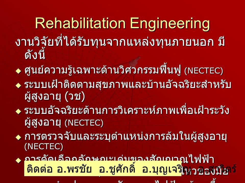 Rehabilitation Engineering งานวิจัยที่ได้รับทุนจากแหล่งทุนภายนอก มี ดังนี้  ศูนย์ความรู้เฉพาะด้านวิศวกรรมฟื้นฟู (NECTEC)  ระบบเฝ้าติดตามสุขภาพและบ้านอัจฉริยะสำหรับ ผู้สูงอายุ ( วช )  ระบบอัจฉริยะด้านการวิเคราะห์ภาพเพื่อเฝ้าระวัง ผู้สูงอายุ (NECTEC)  การตรวจจับและระบุตำแหน่งการล้มในผู้สูงอายุ (NECTEC)  การคัดเลือกลักษณะเด่นของสัญญาณไฟฟ้า กล้ามเนื้อเพื่อระบุท่าทางการเคลื่อนไหวของมือ  การจดจำรูปแบบของสัญญาณไฟฟ้ากล้ามเนื้อ แขนท่อนล่าง สำหรับระบบควบคุมที่ใช้ สัญญาณไฟฟ้ากล้ามเนื้อหลายฟังก์ชัน ติดต่อ อ.