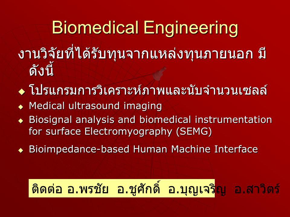 Biomedical Engineering งานวิจัยที่ได้รับทุนจากแหล่งทุนภายนอก มี ดังนี้  โปรแกรมการวิเคราะห์ภาพและนับจำนวนเซลล์  Medical ultrasound imaging  Biosignal analysis and biomedical instrumentation for surface Electromyography (SEMG)  Bioimpedance-based Human Machine Interface ติดต่อ อ.