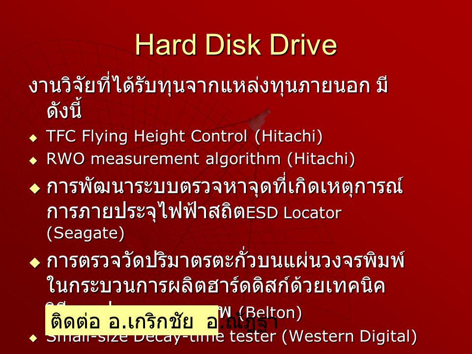 Hard Disk Drive งานวิจัยที่ได้รับทุนจากแหล่งทุนภายนอก มี ดังนี้  TFC Flying Height Control (Hitachi)  RWO measurement algorithm (Hitachi)  การพัฒนาระบบตรวจหาจุดที่เกิดเหตุการณ์ การภายประจุไฟฟ้าสถิต ESD Locator (Seagate)  การตรวจวัดปริมาตรตะกั่วบนแผ่นวงจรพิมพ์ ในกระบวนการผลิตฮาร์ดดิสก์ด้วยเทคนิค วิธีการประมวลผลภาพ (Belton)  Small-size Decay-time tester (Western Digital) ติดต่อ อ.