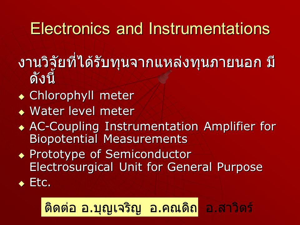 Electronics and Instrumentations งานวิจัยที่ได้รับทุนจากแหล่งทุนภายนอก มี ดังนี้  Chlorophyll meter  Water level meter  AC-Coupling Instrumentation Amplifier for Biopotential Measurements  Prototype of Semiconductor Electrosurgical Unit for General Purpose  Etc.