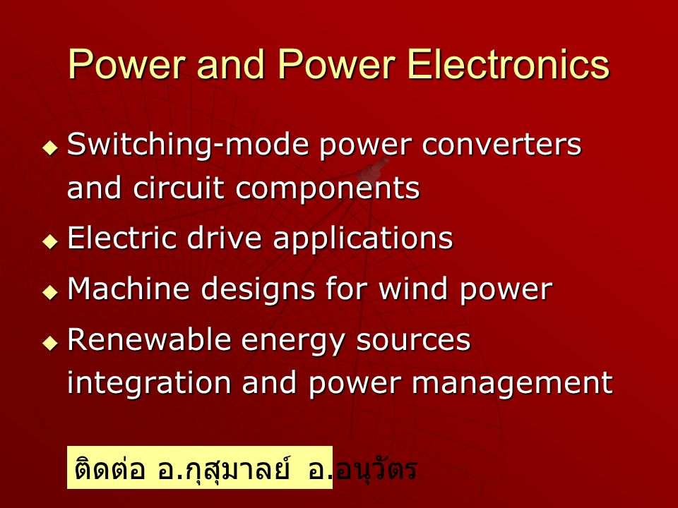 Power and Power Electronics  Switching-mode power converters and circuit components  Electric drive applications  Machine designs for wind power  Renewable energy sources integration and power management ติดต่อ อ.