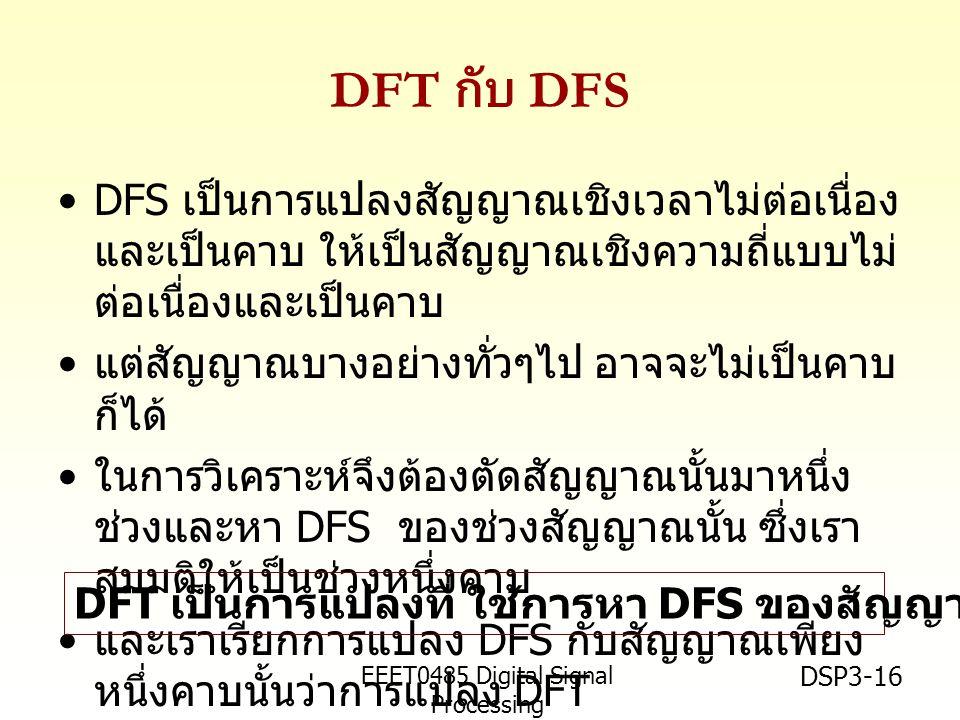 EEET0485 Digital Signal Processing Asst.Prof. Peerapol Yuvapoositanon DSP3-16 DFT กับ DFS •DFS เป็นการแปลงสัญญาณเชิงเวลาไม่ต่อเนื่อง และเป็นคาบ ให้เป็