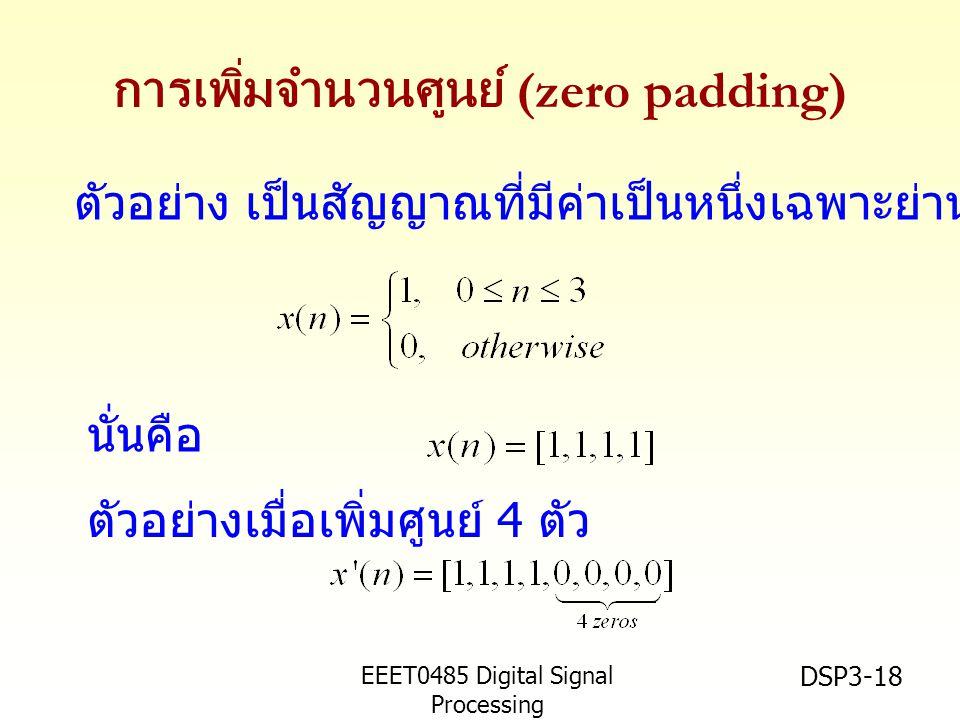 EEET0485 Digital Signal Processing Asst.Prof. Peerapol Yuvapoositanon DSP3-18 การเพิ่มจำนวนศูนย์ (zero padding) ตัวอย่าง เป็นสัญญาณที่มีค่าเป็นหนึ่งเฉ