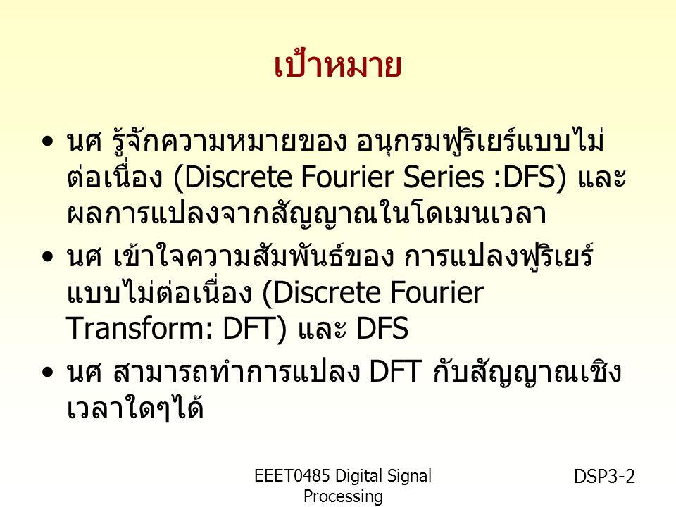EEET0485 Digital Signal Processing Asst.Prof. Peerapol Yuvapoositanon DSP3-2 เป้าหมาย • นศ รู้จักความหมายของ อนุกรมฟูริเยร์แบบไม่ ต่อเนื่อง (Discrete
