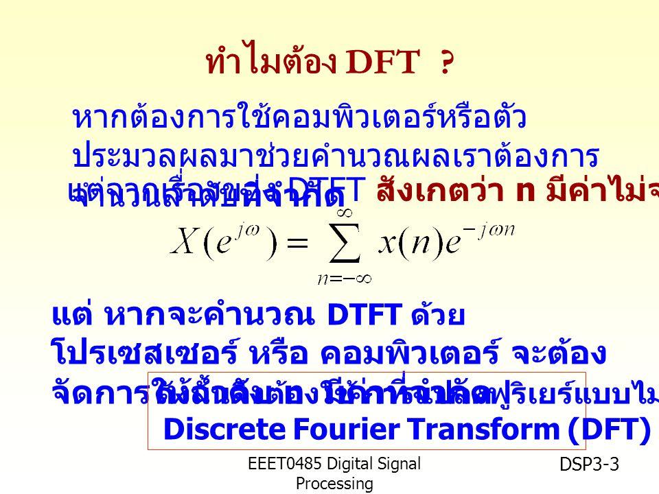 EEET0485 Digital Signal Processing Asst.Prof. Peerapol Yuvapoositanon DSP3-3 ทำไมต้อง DFT ? แต่ หากจะคำนวณ DTFT ด้วย โปรเซสเซอร์ หรือ คอมพิวเตอร์ จะต้