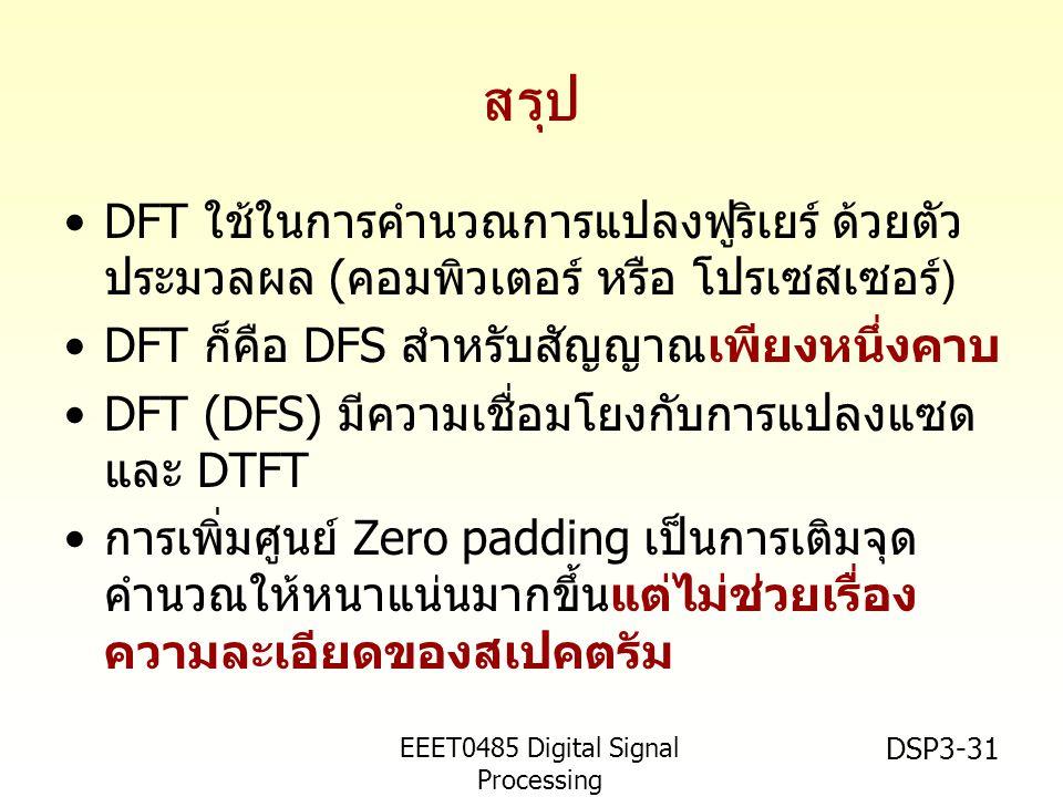 EEET0485 Digital Signal Processing Asst.Prof. Peerapol Yuvapoositanon DSP3-31 สรุป •DFT ใช้ในการคำนวณการแปลงฟูริเยร์ ด้วยตัว ประมวลผล ( คอมพิวเตอร์ หร