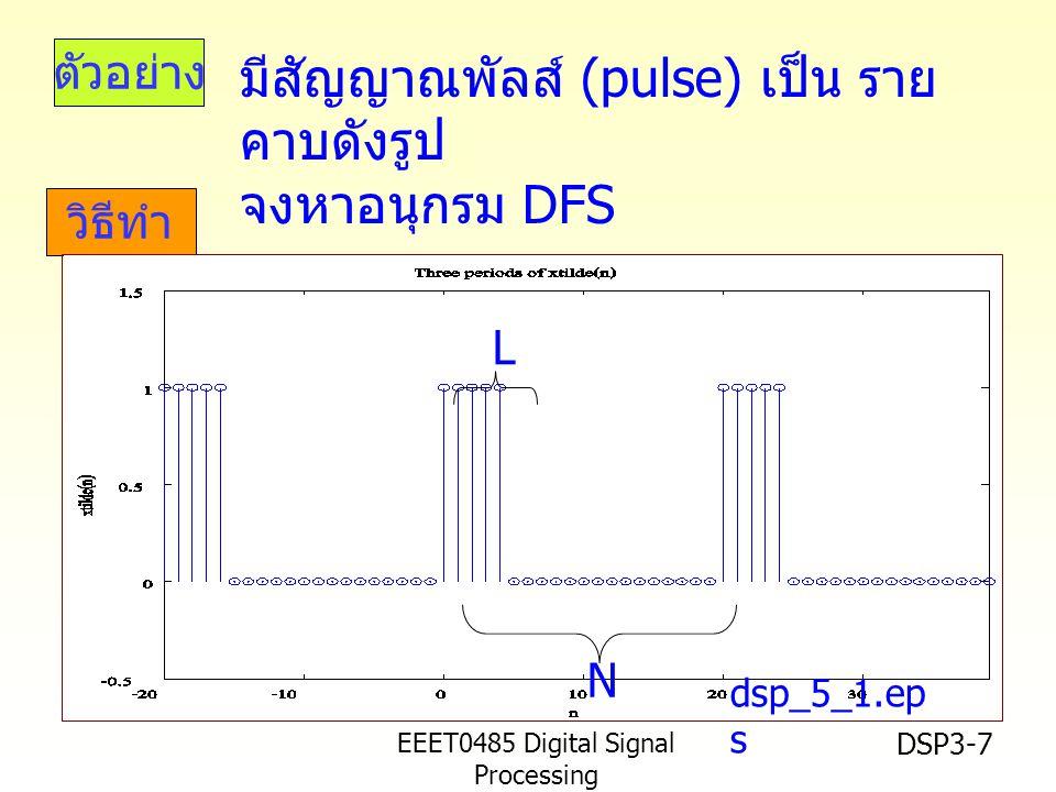 EEET0485 Digital Signal Processing Asst.Prof. Peerapol Yuvapoositanon DSP3-7 ตัวอย่าง วิธีทำ dsp_5_1.ep s L N มีสัญญาณพัลส์ (pulse) เป็น ราย คาบดังรูป