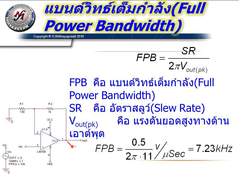 Copyright © S.Witthayapradit 2010 FPB คือ แบนด์วิทธ์เต็มกำลัง (Full Power Bandwidth) SR คือ อัตราสลูว์ (Slew Rate) V out(pk) คือ แรงดันยอดสูงทางด้าน เ