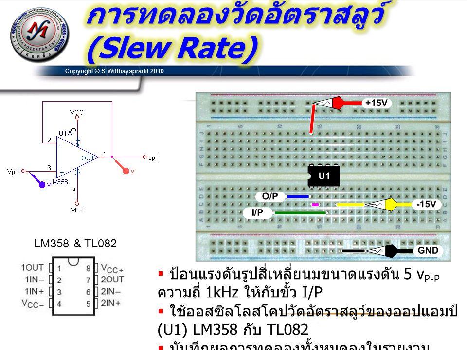 Copyright © S.Witthayapradit 2010 LM358 & TL082  ป้อนแรงดันรูปสี่เหลี่ยนมขนาดแรงดัน 5 v P-P ความถี่ 1kHz ให้กับขั้ว I/P  ใช้ออสซิลโลสโคปวัดอัตราสลูว