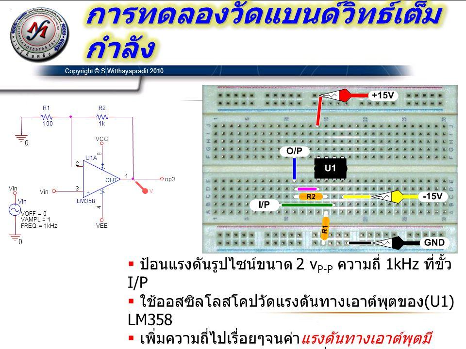 Copyright © S.Witthayapradit 2010  ป้อนแรงดันรูปไซน์ขนาด 2 v P-P ความถี่ 1kHz ที่ขั้ว I/P  ใช้ออสซิลโลสโคปวัดแรงดันทางเอาต์พุตของ (U1) LM358  เพิ่ม