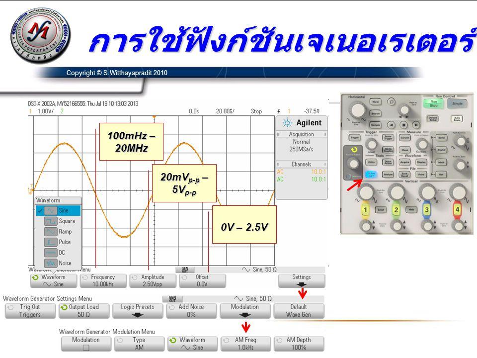 การใช้ฟังก์ชันเจเนอเรเตอร์ Copyright © S.Witthayapradit 2010 100mHz – 20MHz 20mV p-p – 5V p-p 0V – 2.5V