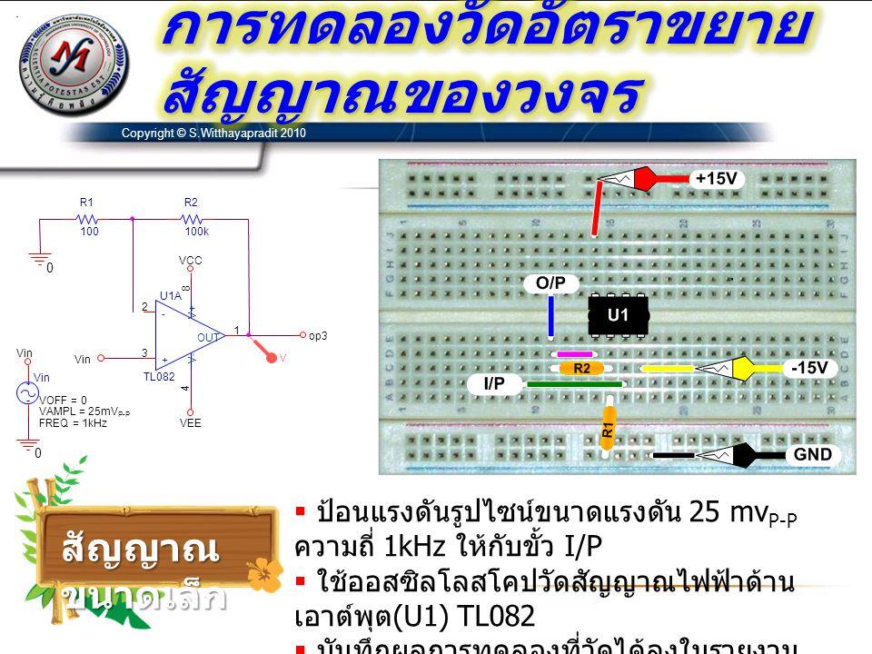 Copyright © S.Witthayapradit 2010  ป้อนแรงดันรูปไซน์ขนาดแรงดัน 2.5v P-P ความถี่ 1kHz ให้กับขั้ว I/P  ใช้ออสซิลโลสโคปวัดสัญญาณไฟฟ้าด้าน เอาต์พุต (U1) TL082  บันทึกผลการทดลองที่วัดได้ลงในรายงาน  เปลี่ยนออปแอมป์เป็นเบอร์ LF353 แล้วทดลอง ซ้ำ สัญญาณ ขนาดใหญ่