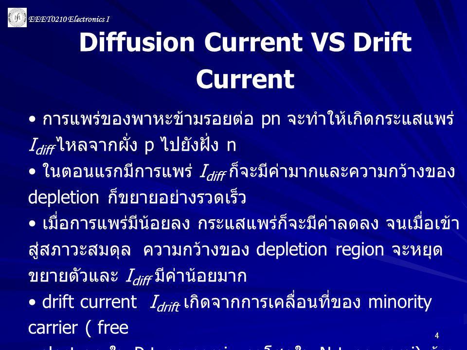 EEET0210 Electronics I 4 Diffusion Current VS Drift Current • การแพร่ของพาหะข้ามรอยต่อ pn จะทำให้เกิดกระแสแพร่ I diff ไหลจากผั่ง p ไปยังฝั่ง n • ในตอน