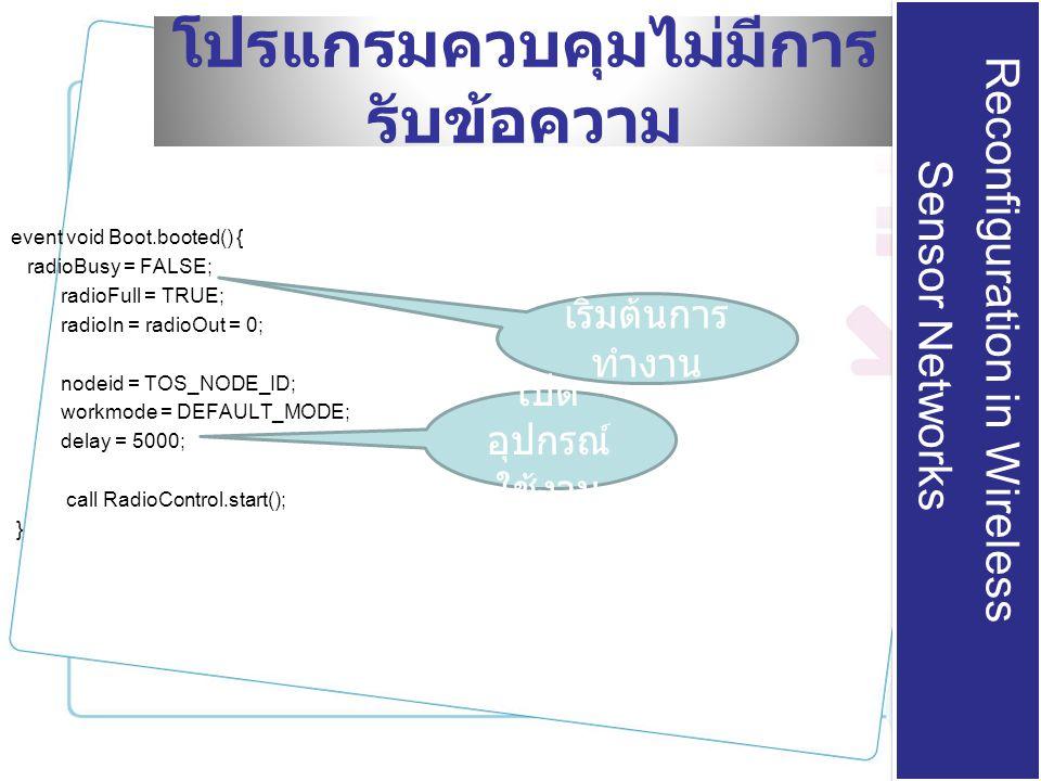 โปรแกรมควบคุมไม่มีการ รับข้อความ event void Boot.booted() { radioBusy = FALSE; radioFull = TRUE; radioIn = radioOut = 0; nodeid = TOS_NODE_ID; workmode = DEFAULT_MODE; delay = 5000; call RadioControl.start(); } Reconfiguration in Wireless Sensor Networks Reconfiguration in Wireless Sensor Networks เริ่มต้นการ ทำงาน เปิด อุปกรณ์ ใช้งาน