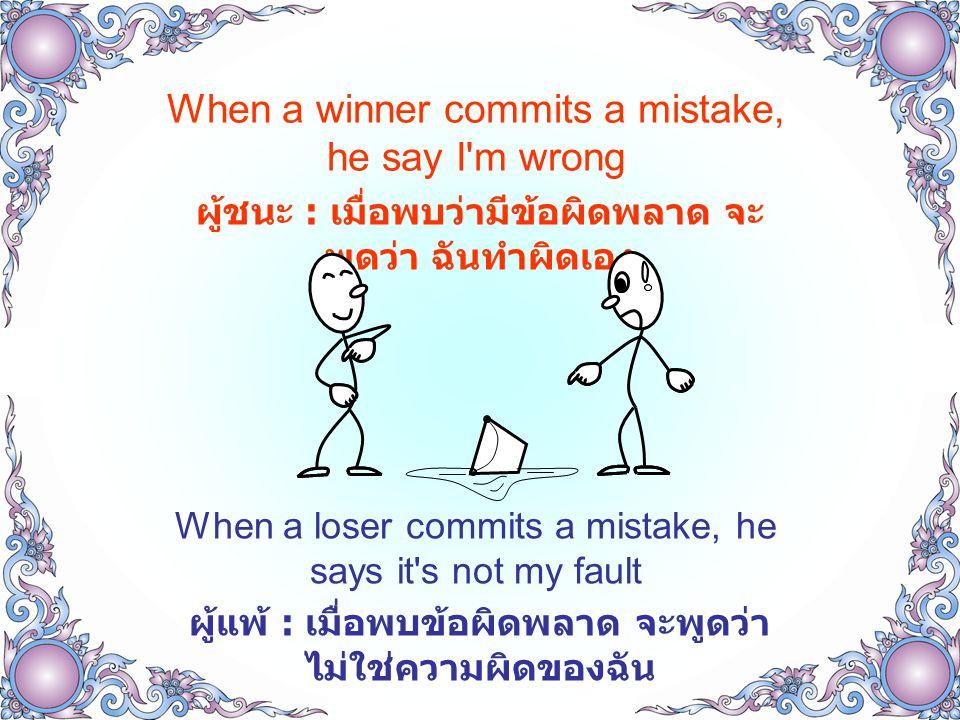 When a winner commits a mistake, he say I m wrong ผู้ชนะ : เมื่อพบว่ามีข้อผิดพลาด จะ พูดว่า ฉันทำผิดเอง When a loser commits a mistake, he says it s not my fault ผู้แพ้ : เมื่อพบข้อผิดพลาด จะพูดว่า ไม่ใช่ความผิดของฉัน