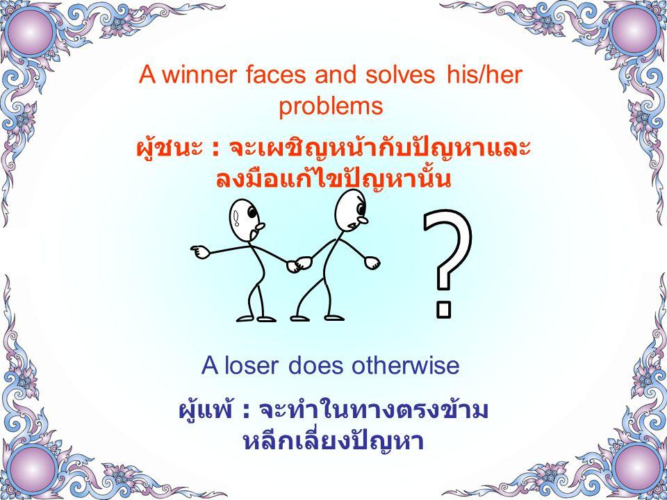 A winner faces and solves his/her problems ผู้ชนะ : จะเผชิญหน้ากับปัญหาและ ลงมือแก้ไขปัญหานั้น A loser does otherwise ผู้แพ้ : จะทำในทางตรงข้าม หลีกเลี่ยงปัญหา