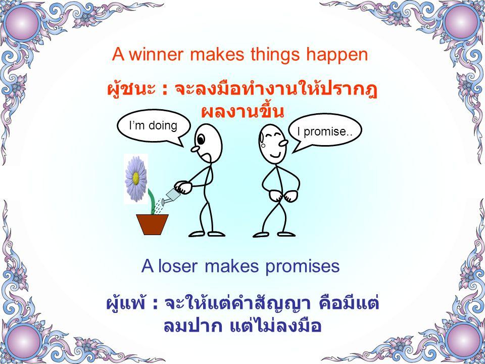 A winner makes things happen ผู้ชนะ : จะลงมือทำงานให้ปรากฎ ผลงานขึ้น A loser makes promises ผู้แพ้ : จะให้แต่คำสัญญา คือมีแต่ ลมปาก แต่ไม่ลงมือ I promise..