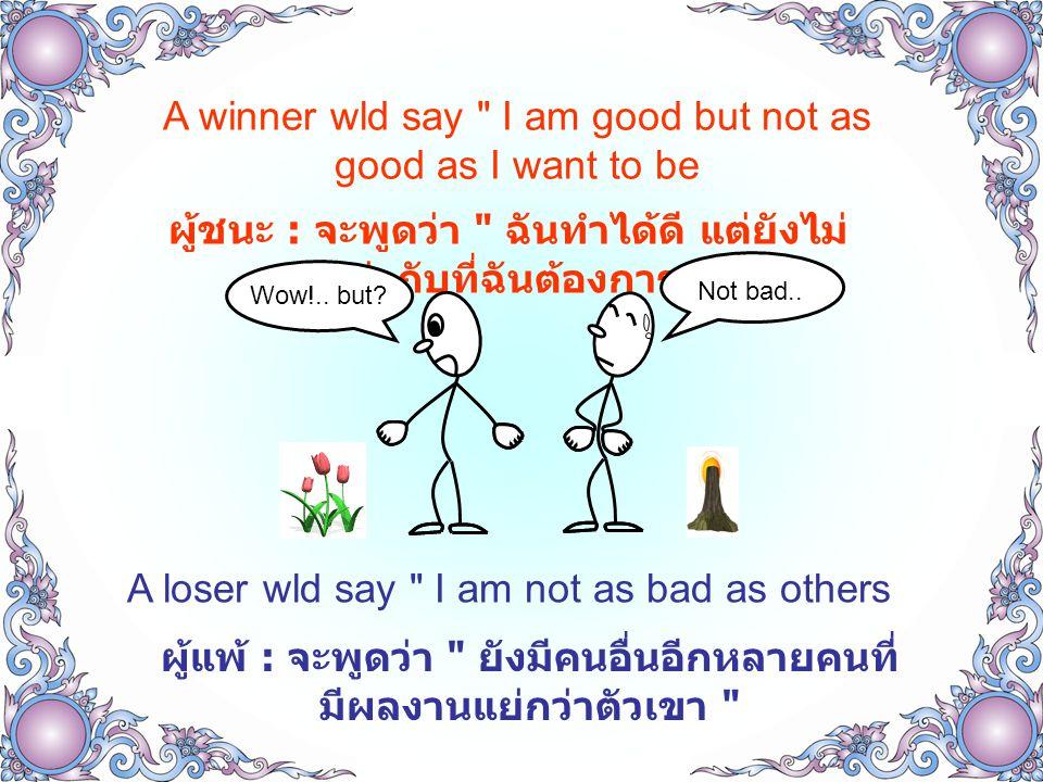 A winner listens, understand and responds ผู้ชนะ : จะตั้งใจฟัง แล้วทำความเข้าใจ และ สามารถตอบสนองได้ A loser only waits until it s his/her turn to speak ผู้แพ้ : จะรออย่างเดียว โดยไม่ฟัง ไม่ทำ ความเข้าใจสิ่งที่คนอื่นพูด รอจนกว่าจะถึงคิวที่จะได้พูดเรื่องของ ตัวเอง I know..
