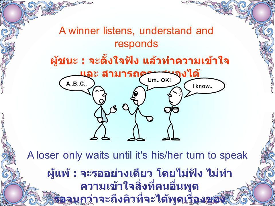 A winner respects people who are superior to him and wld like to learn from them ผู้ชนะ : จะยอมรับ นับถือคนที่มี ความสามารถเหนือกว่า และจะเรียนรู้จากคนเหล่านั้น A loser does otherwise, and wld try to find his superior s faults ผู้แพ้ : จะทำในทางตรงข้าม และจะ พยายามหาข้อผิดพลาดของคนที่เหนือกว่า เขา HH..