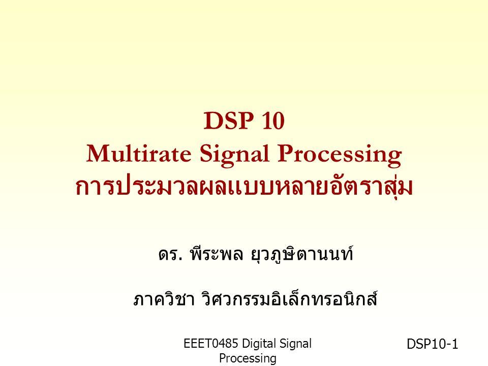 EEET0485 Digital Signal Processing Asst.Prof. Peerapol Yuvapoositanon DSP10-1 DSP 10 Multirate Signal Processing การประมวลผลแบบหลายอัตราสุ่ม ดร. พีระพ