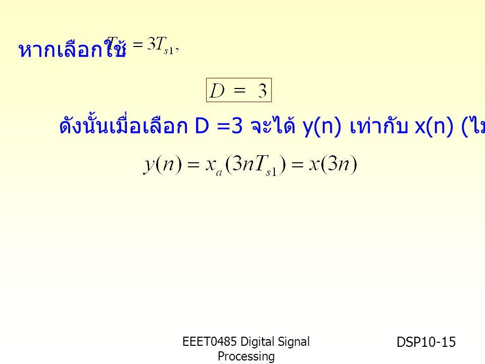 EEET0485 Digital Signal Processing Asst.Prof. Peerapol Yuvapoositanon DSP10-15 ดังนั้นเมื่อเลือก D =3 จะได้ y(n) เท่ากับ x(n) ( ไม่เกิด aliasing) หากเ