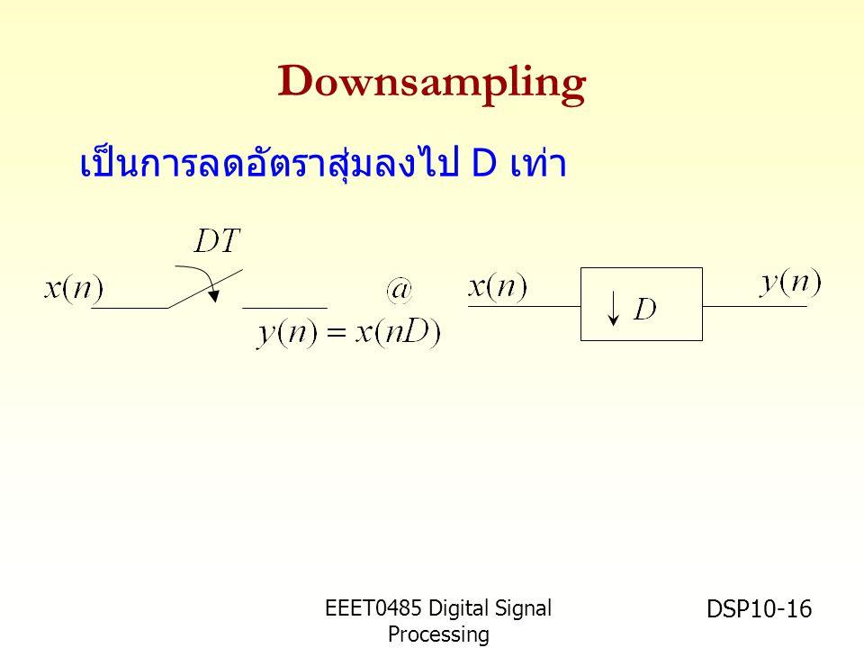 EEET0485 Digital Signal Processing Asst.Prof. Peerapol Yuvapoositanon DSP10-16 Downsampling เป็นการลดอัตราสุ่มลงไป D เท่า