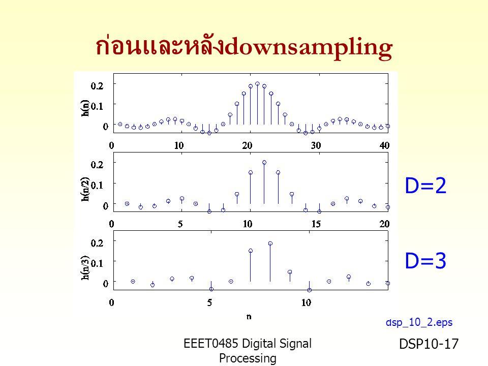 EEET0485 Digital Signal Processing Asst.Prof. Peerapol Yuvapoositanon DSP10-17 ก่อนและหลัง downsampling dsp_10_2.eps D=2 D=3