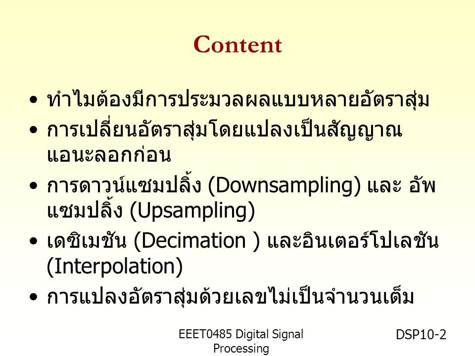 EEET0485 Digital Signal Processing Asst.Prof. Peerapol Yuvapoositanon DSP10-2 Content • ทำไมต้องมีการประมวลผลแบบหลายอัตราสุ่ม • การเปลี่ยนอัตราสุ่มโดย