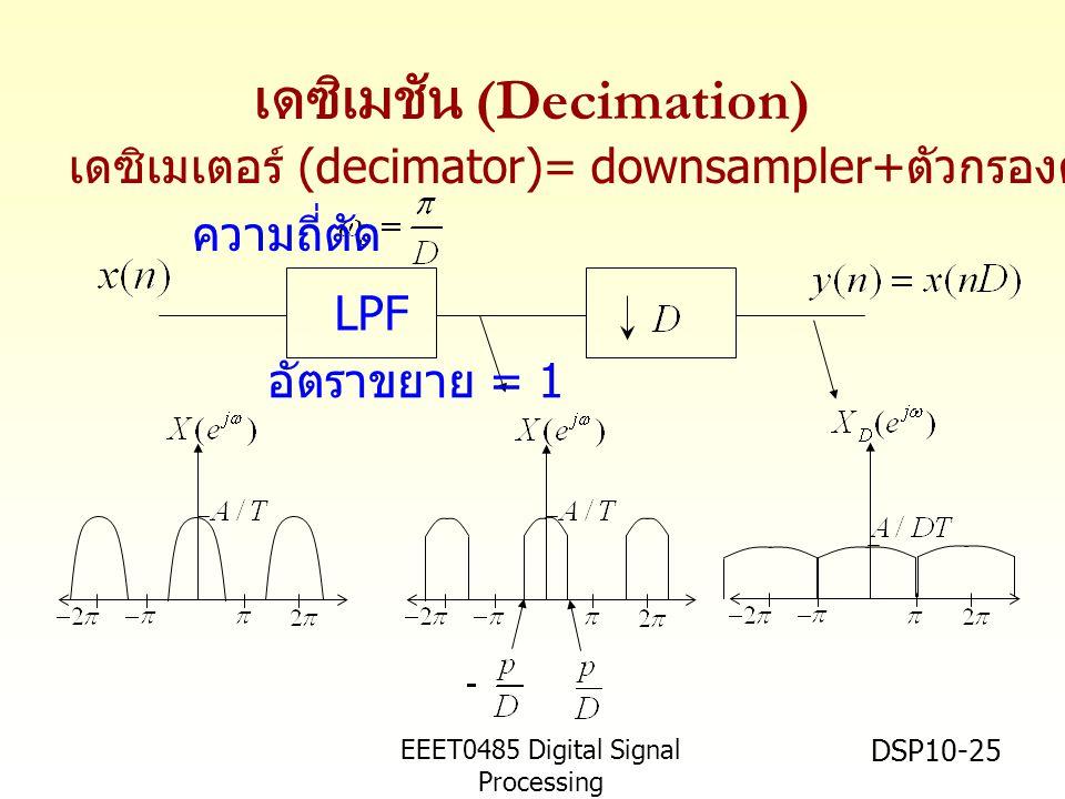 EEET0485 Digital Signal Processing Asst.Prof. Peerapol Yuvapoositanon DSP10-25 เดซิเมชัน (Decimation) LPF ความถี่ตัด เดซิเมเตอร์ (decimator)= downsamp