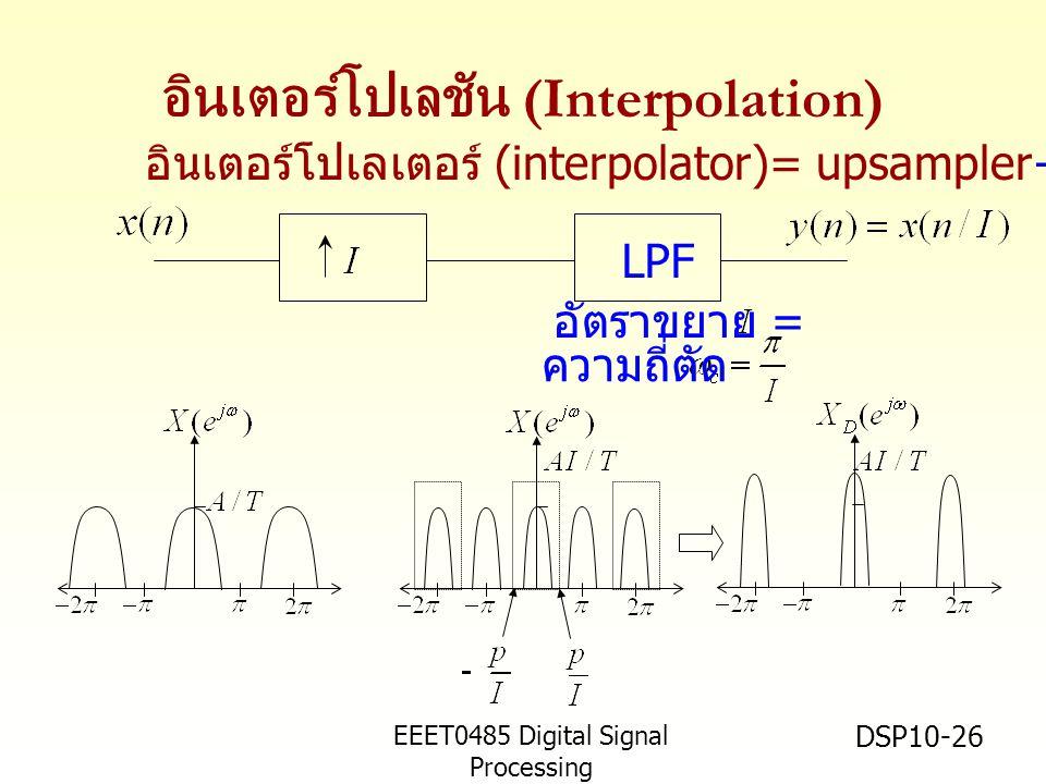 EEET0485 Digital Signal Processing Asst.Prof. Peerapol Yuvapoositanon DSP10-26 อินเตอร์โปเลชัน (Interpolation) LPF ความถี่ตัด อัตราขยาย = อินเตอร์โปเล