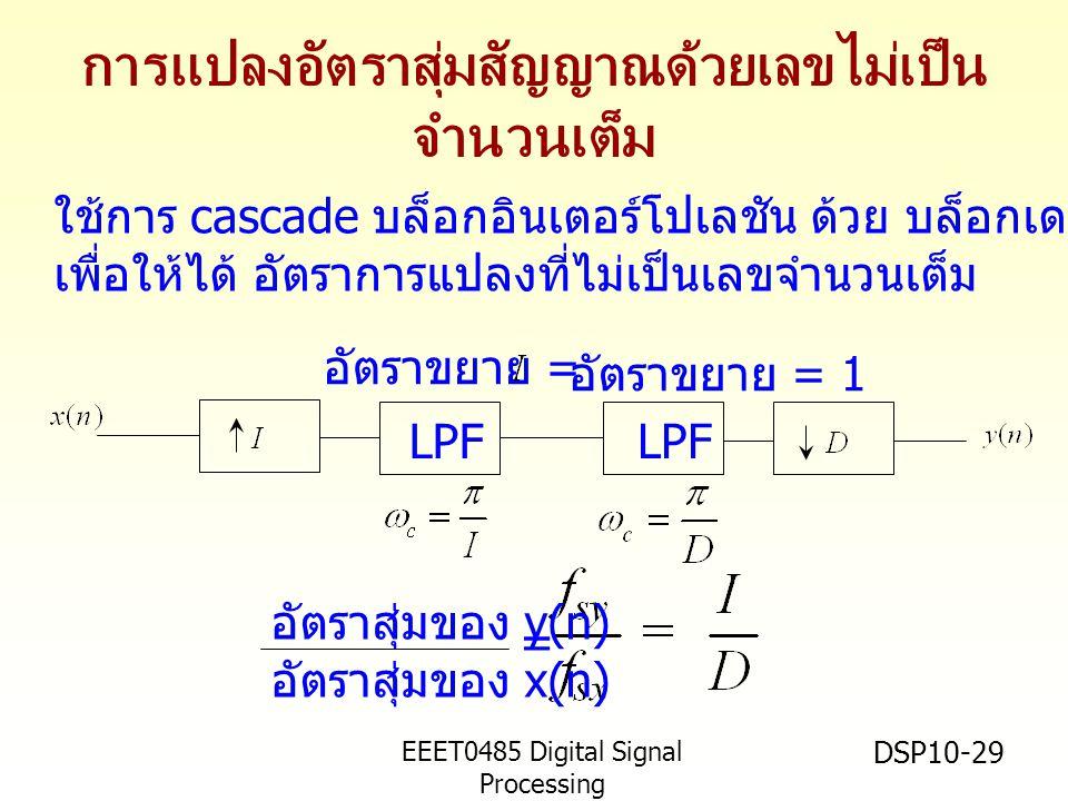EEET0485 Digital Signal Processing Asst.Prof. Peerapol Yuvapoositanon DSP10-29 การแปลงอัตราสุ่มสัญญาณด้วยเลขไม่เป็น จำนวนเต็ม LPF อัตราขยาย = อัตราขยา
