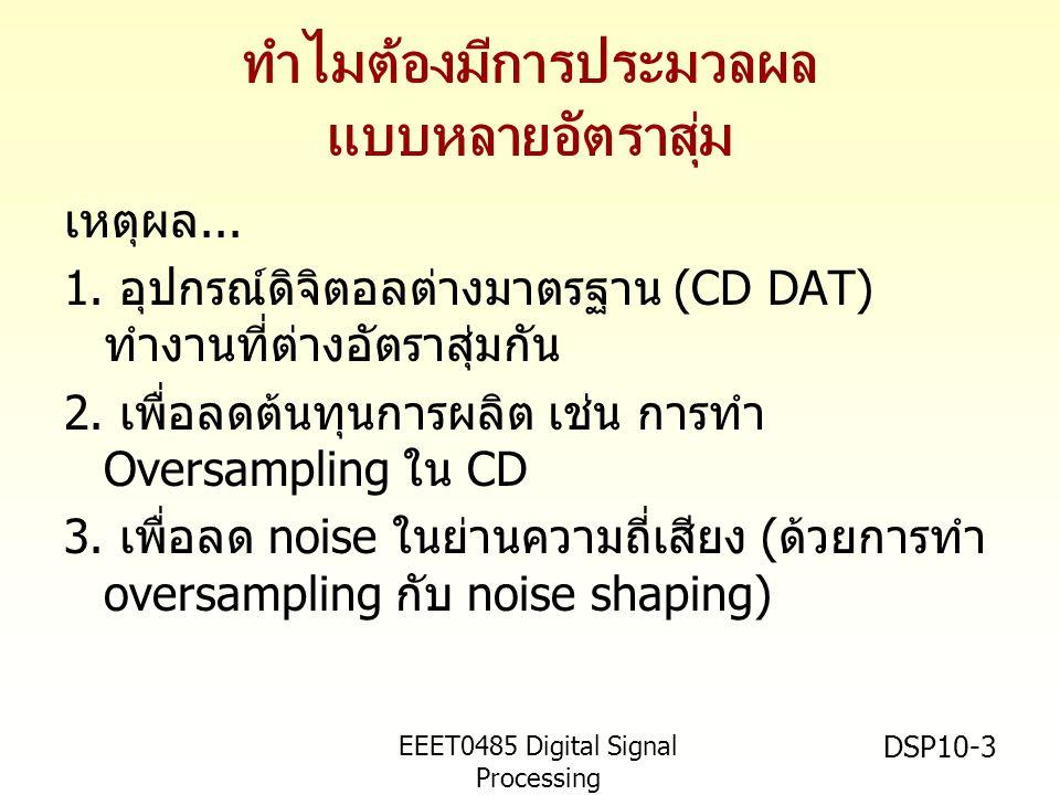 EEET0485 Digital Signal Processing Asst.Prof. Peerapol Yuvapoositanon DSP10-3 ทำไมต้องมีการประมวลผล แบบหลายอัตราสุ่ม เหตุผล... 1. อุปกรณ์ดิจิตอลต่างมา