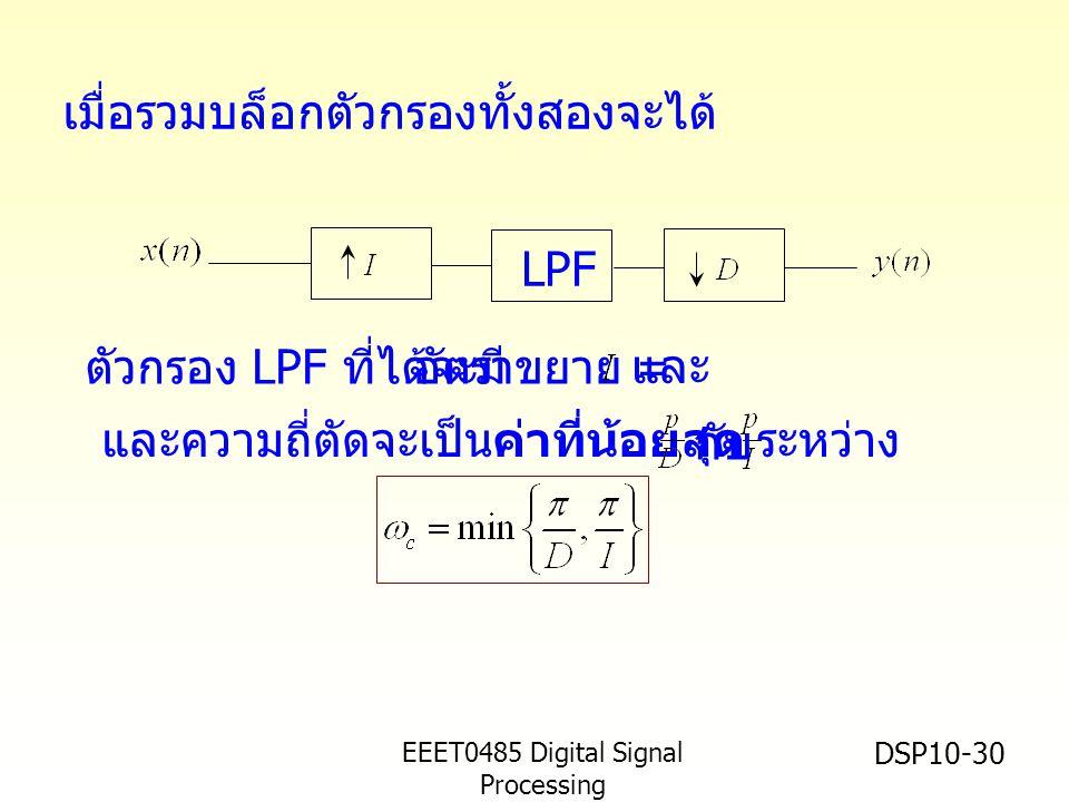EEET0485 Digital Signal Processing Asst.Prof. Peerapol Yuvapoositanon DSP10-30 LPF และความถี่ตัดจะเป็นค่าที่น้อยสุด ระหว่าง กับ เมื่อรวมบล็อกตัวกรองทั