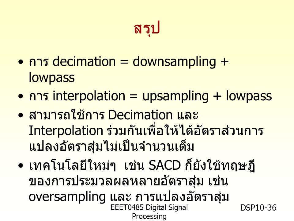 EEET0485 Digital Signal Processing Asst.Prof. Peerapol Yuvapoositanon DSP10-36 สรุป • การ decimation = downsampling + lowpass • การ interpolation = up