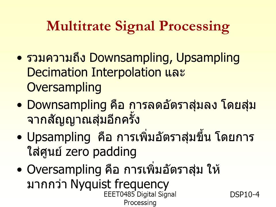 EEET0485 Digital Signal Processing Asst.Prof. Peerapol Yuvapoositanon DSP10-4 Multitrate Signal Processing • รวมความถึง Downsampling, Upsampling Decim