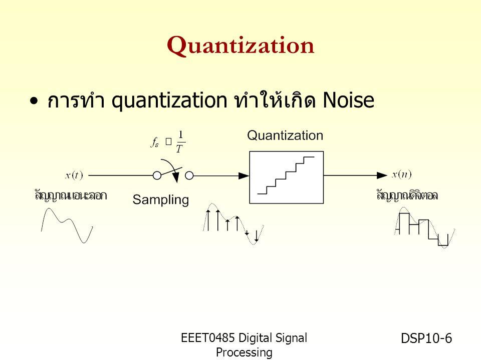 EEET0485 Digital Signal Processing Asst.Prof. Peerapol Yuvapoositanon DSP10-6 Quantization • การทำ quantization ทำให้เกิด Noise