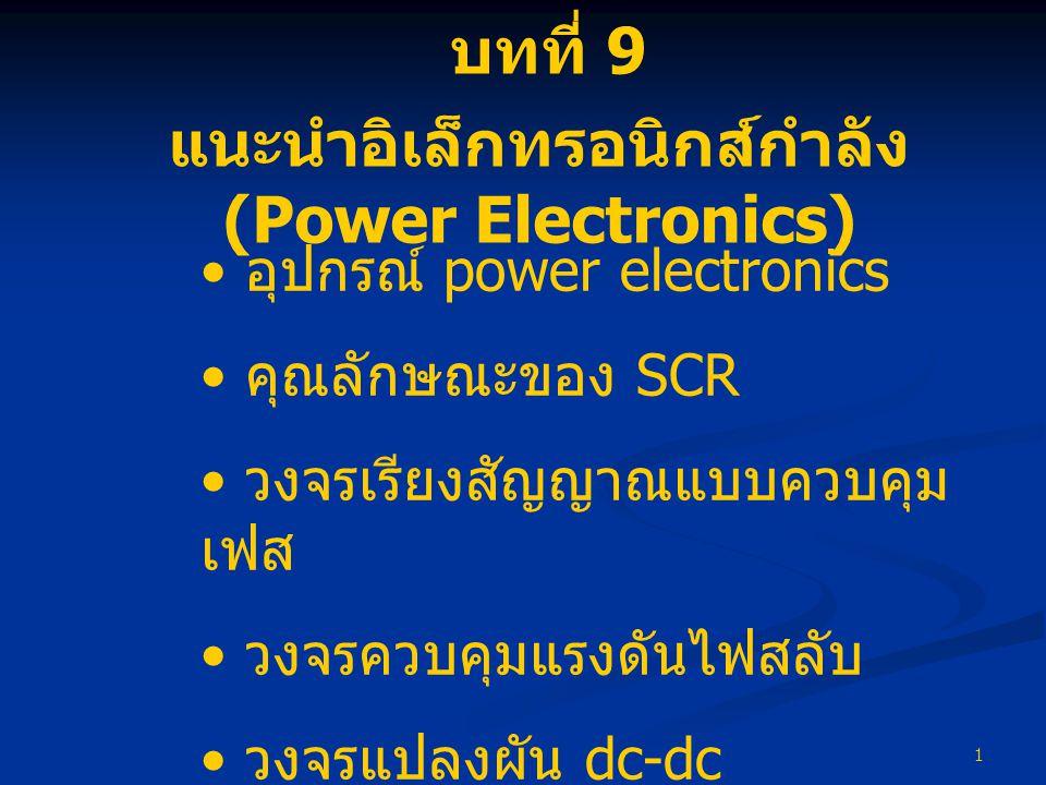 1 บทที่ 9 แนะนำอิเล็กทรอนิกส์กำลัง (Power Electronics) • อุปกรณ์ power electronics • คุณลักษณะของ SCR • วงจรเรียงสัญญาณแบบควบคุม เฟส • วงจรควบคุมแรงดั
