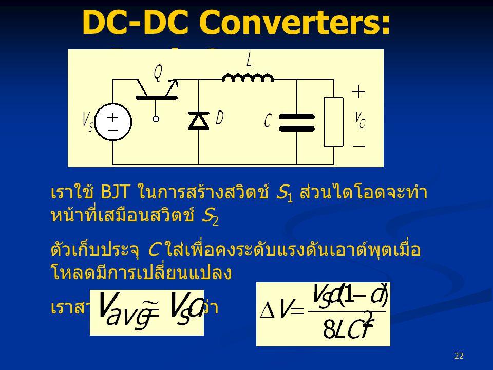 22 DC-DC Converters: Buck Converter เราใช้ BJT ในการสร้างสวิตช์ S 1 ส่วนไดโอดจะทำ หน้าที่เสมือนสวิตช์ S 2 ตัวเก็บประจุ C ใส่เพื่อคงระดับแรงดันเอาต์พุต